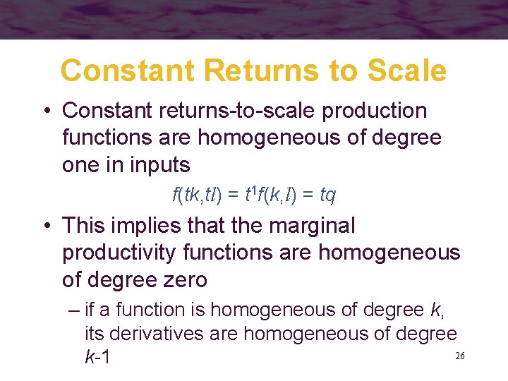 Constant Returns to Scale • Constant returns-to-scale production functions are homogeneous of degree one