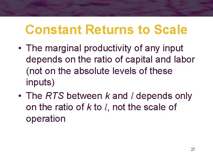 Constant Returns to Scale • The marginal productivity of any input depends on the