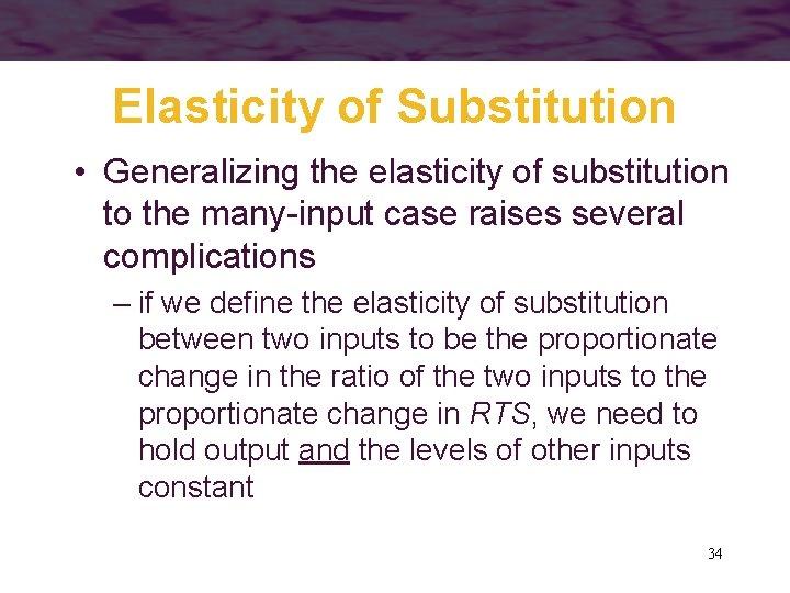 Elasticity of Substitution • Generalizing the elasticity of substitution to the many-input case raises