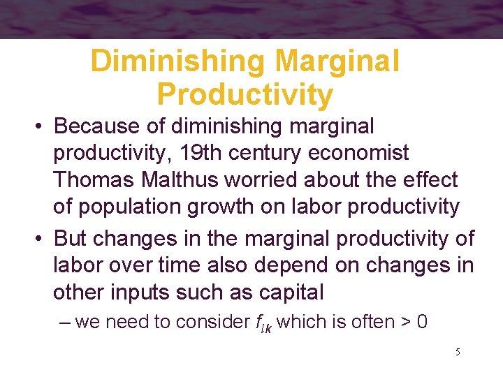 Diminishing Marginal Productivity • Because of diminishing marginal productivity, 19 th century economist Thomas