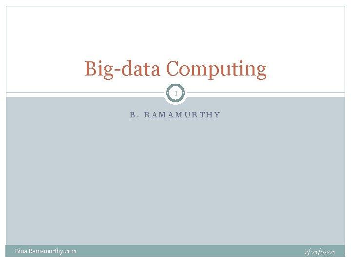 Big-data Computing 1 B. RAMAMURTHY Bina Ramamurthy 2011 2/21/2021