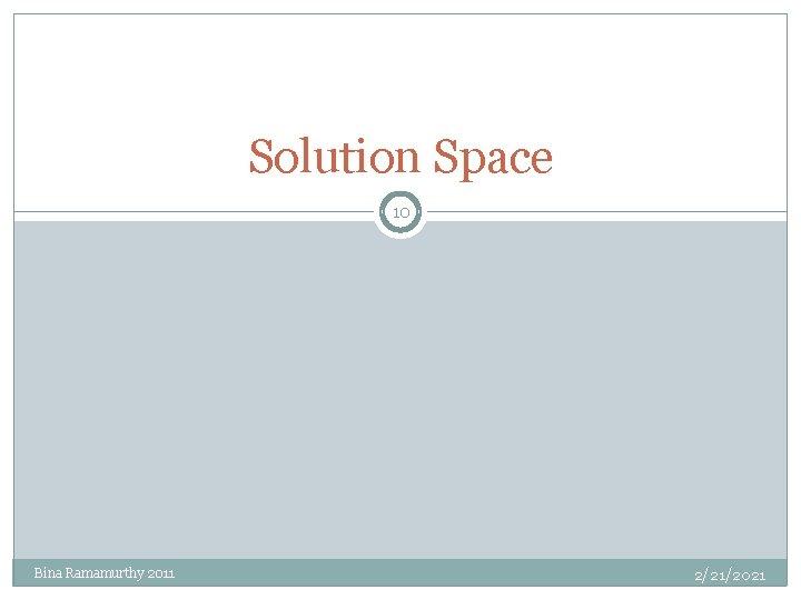 Solution Space 10 Bina Ramamurthy 2011 2/21/2021