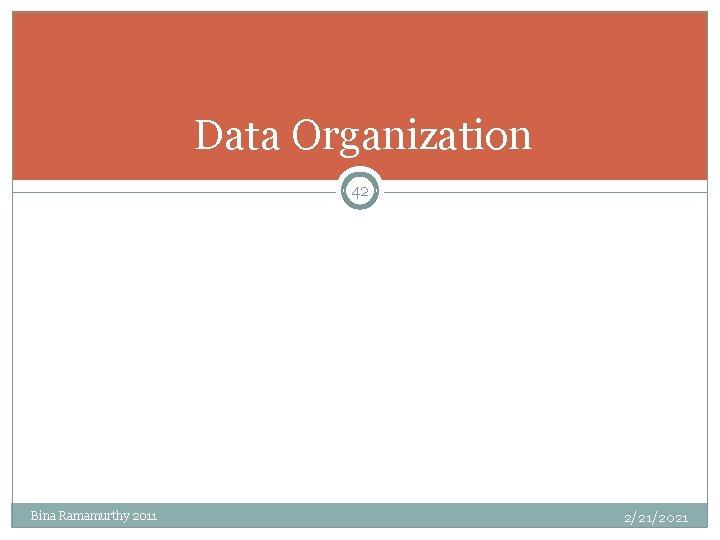 Data Organization 42 Bina Ramamurthy 2011 2/21/2021