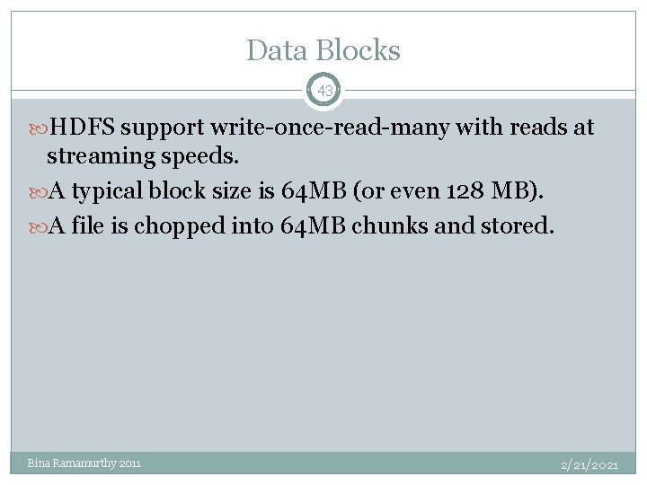 Data Blocks 43 HDFS support write-once-read-many with reads at streaming speeds. A typical block