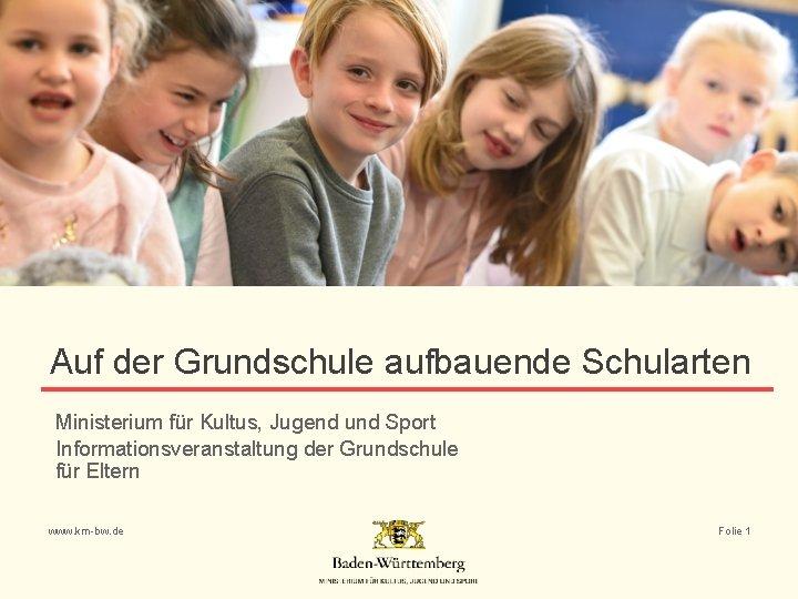 Auf der Grundschule aufbauende Schularten Ministerium für Kultus, Jugend und Sport Informationsveranstaltung der Grundschule