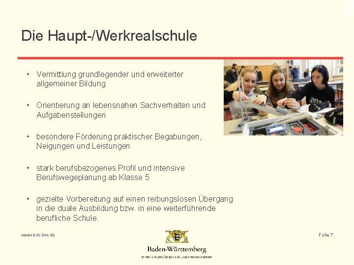 Die Haupt-/Werkrealschule • Vermittlung grundlegender und erweiterter allgemeiner Bildung • Orientierung an lebensnahen Sachverhalten