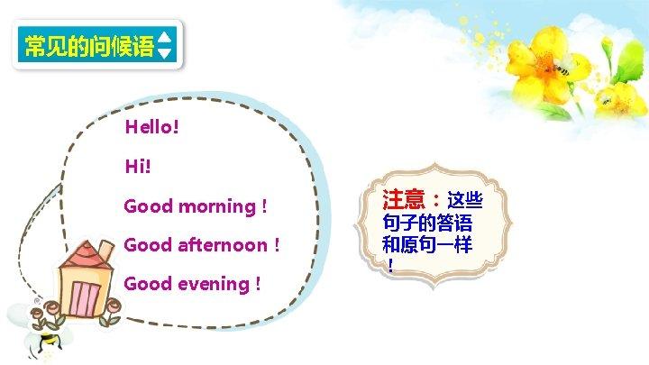常见的问候语 Hello! Hi! Good morning! Good afternoon! Good evening! 注意:这些 句子的答语 和原句一样 !
