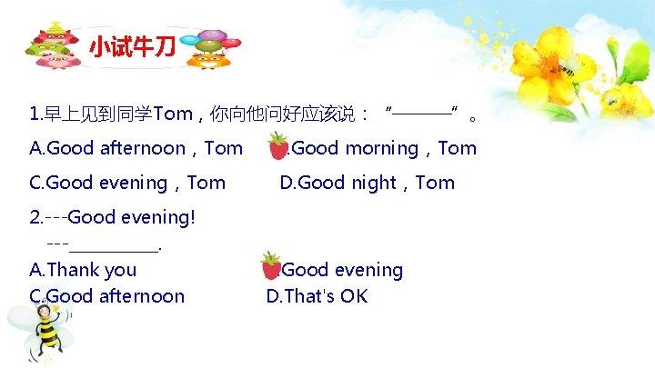 "小试牛刀 1. 早上见到同学Tom,你向他问好应该说:""———""。 A. Good afternoon,Tom B. Good morning,Tom C. Good evening,Tom D. Good"