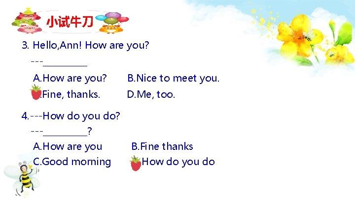 小试牛刀 3. Hello, Ann! How are you? ---_____ A. How are you? B. Nice