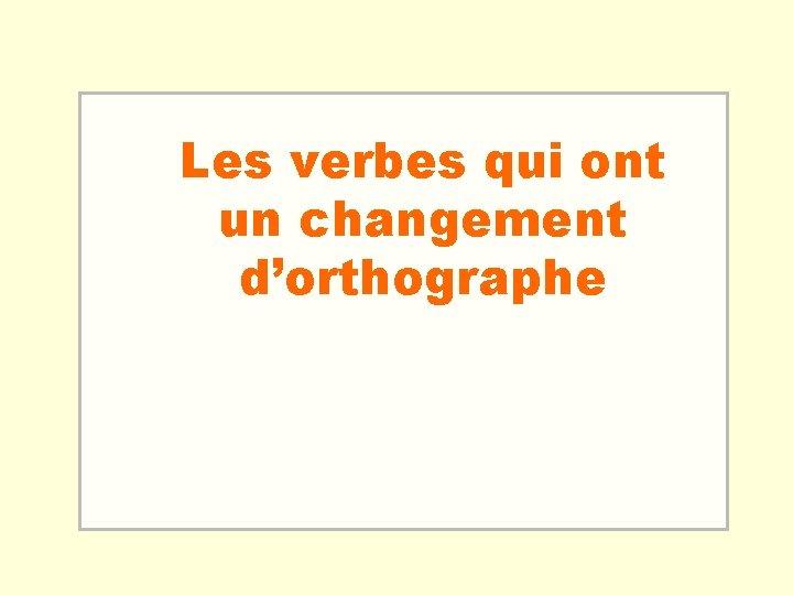 Les verbes qui ont un changement d'orthographe