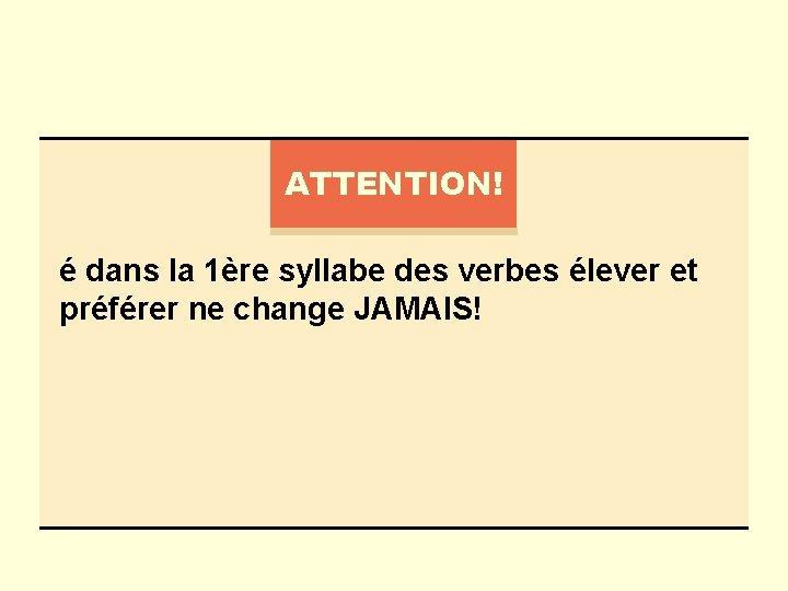 ATTENTION! é dans la 1ère syllabe des verbes élever et préférer ne change JAMAIS!