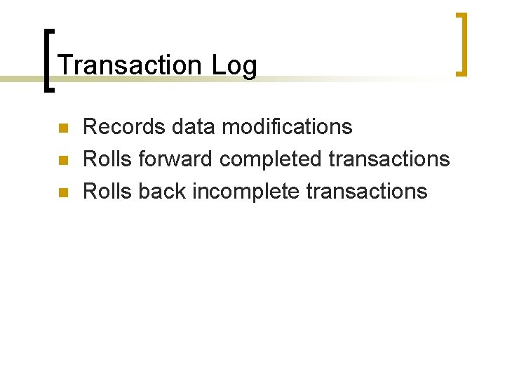 Transaction Log n n n Records data modifications Rolls forward completed transactions Rolls back