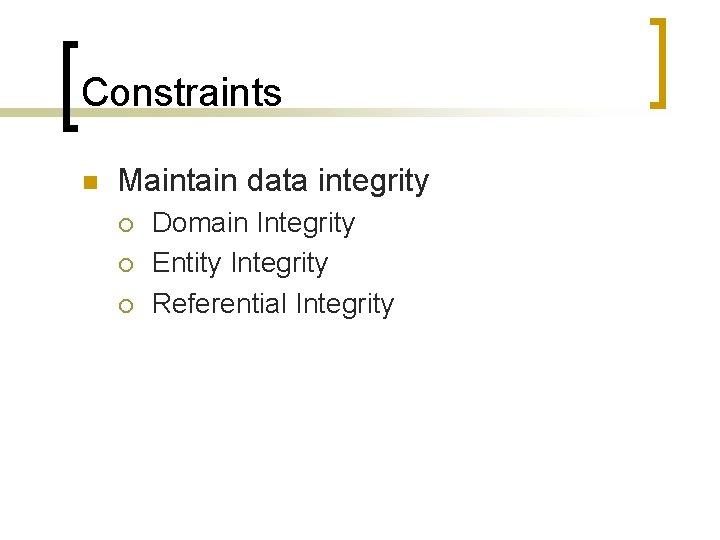 Constraints n Maintain data integrity ¡ ¡ ¡ Domain Integrity Entity Integrity Referential Integrity