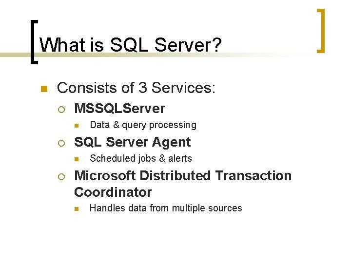 What is SQL Server? n Consists of 3 Services: ¡ MSSQLServer n ¡ SQL