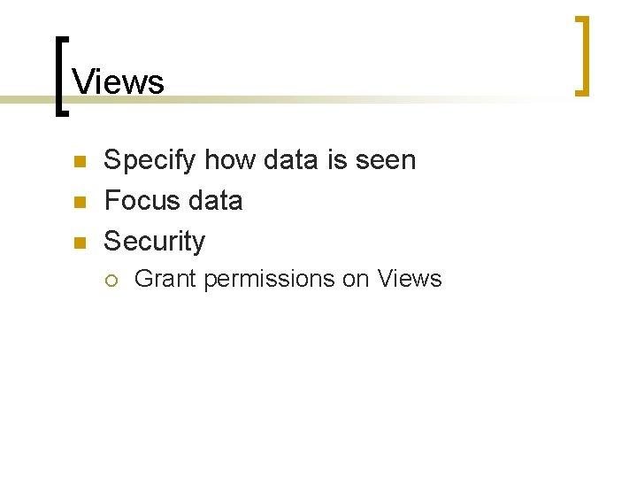 Views n n n Specify how data is seen Focus data Security ¡ Grant