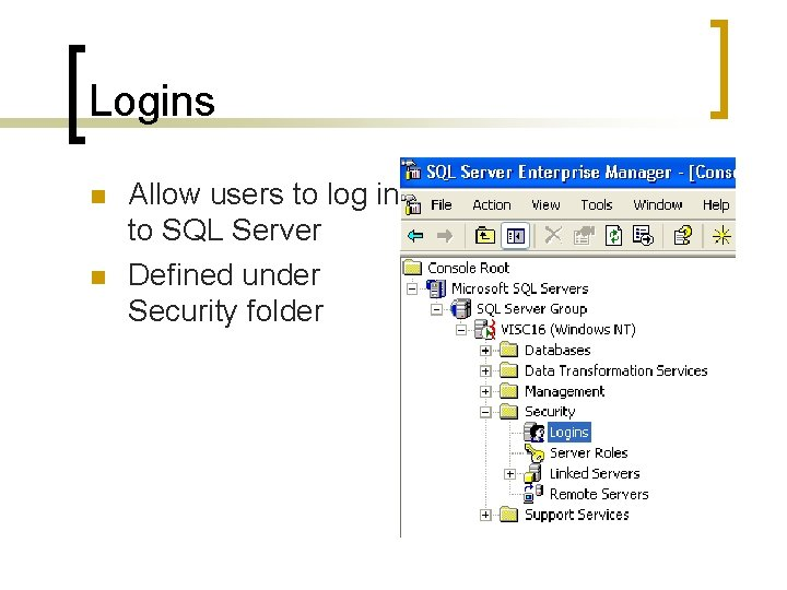 Logins n n Allow users to log in to SQL Server Defined under Security