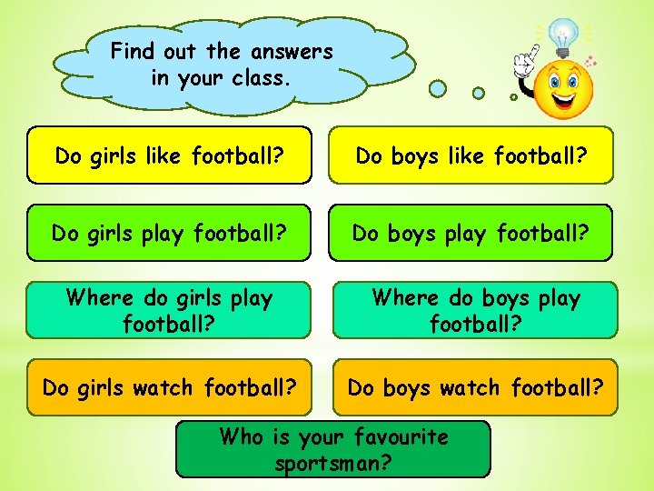 Find out the answers in your class. Do girls like football? Do boys like