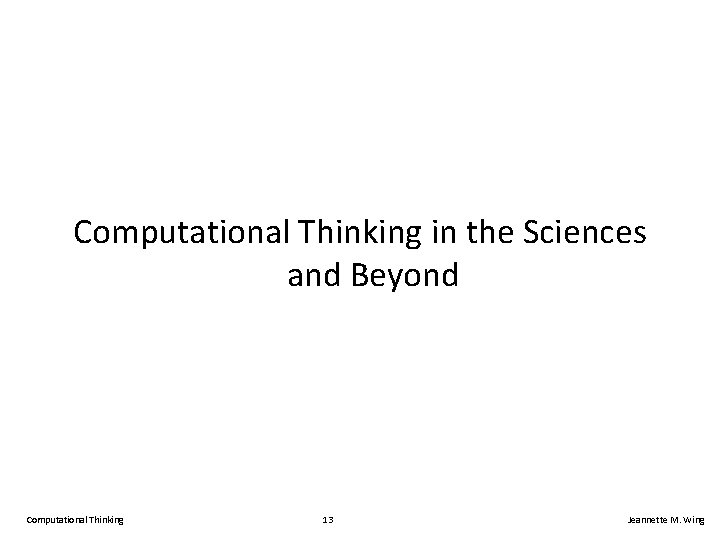 Computational Thinking in the Sciences and Beyond Computational Thinking 13 Jeannette M. Wing