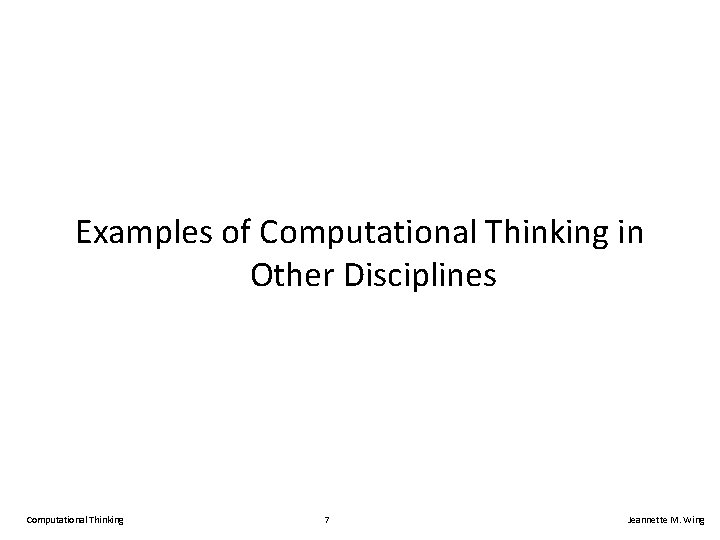 Examples of Computational Thinking in Other Disciplines Computational Thinking 7 Jeannette M. Wing