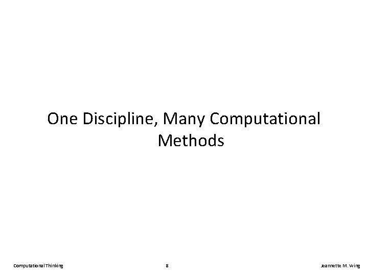 One Discipline, Many Computational Methods Computational Thinking 8 Jeannette M. Wing