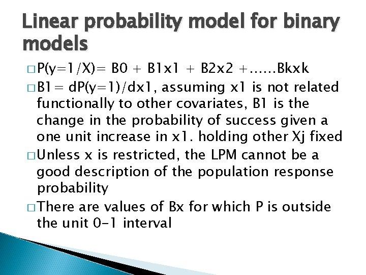Linear probability model for binary models � P(y=1/X)= B 0 + B 1 x