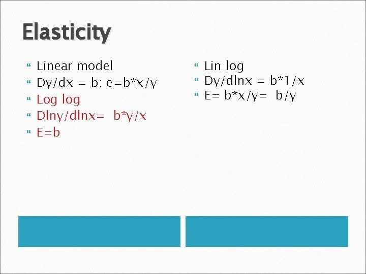 Elasticity Linear model Dy/dx = b; e=b*x/y Log log Dlny/dlnx= b*y/x E=b Lin log
