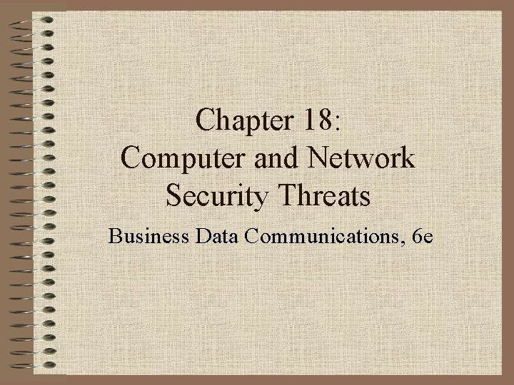 Chapter 18: Computer and Network Security Threats Business Data Communications, 6 e