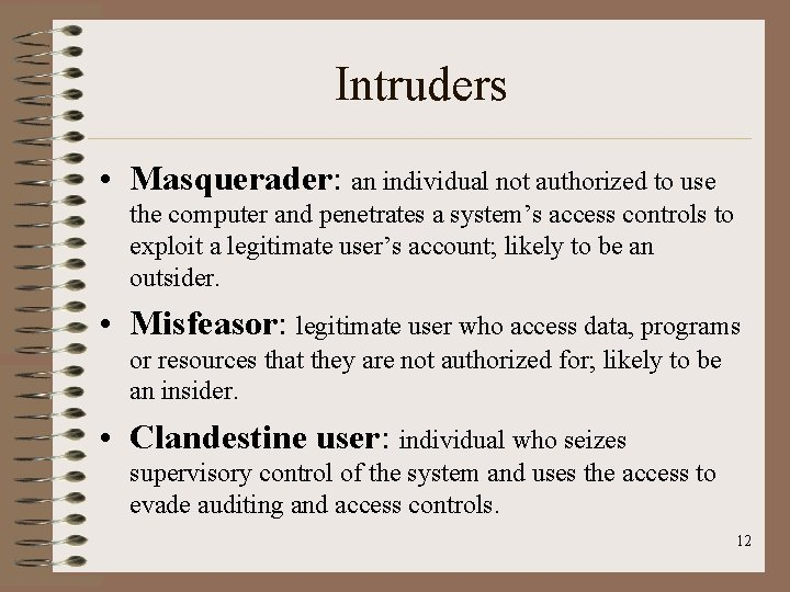 Intruders • Masquerader: an individual not authorized to use the computer and penetrates a