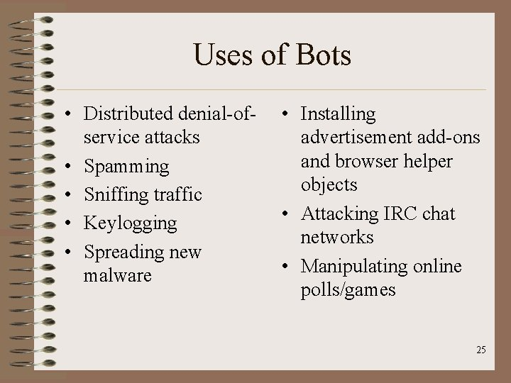 Uses of Bots • Distributed denial-ofservice attacks • Spamming • Sniffing traffic • Keylogging