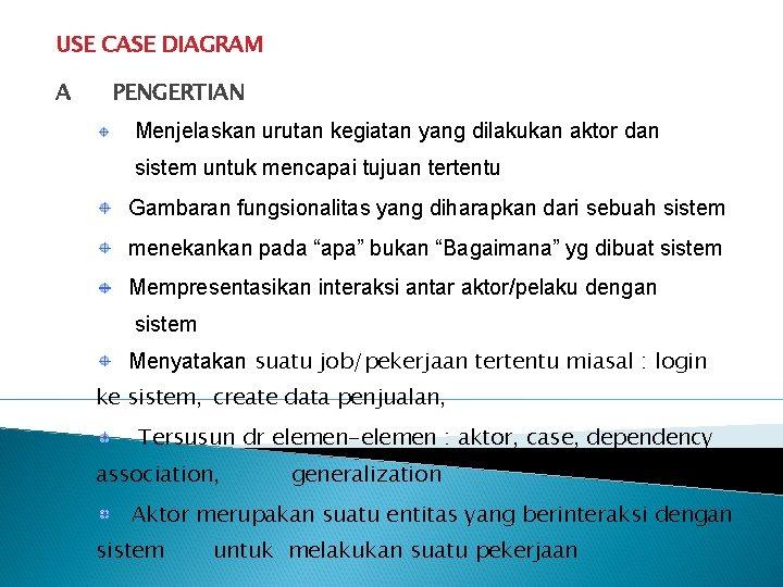 USE CASE DIAGRAM A PENGERTIAN Menjelaskan urutan kegiatan yang dilakukan aktor dan sistem untuk