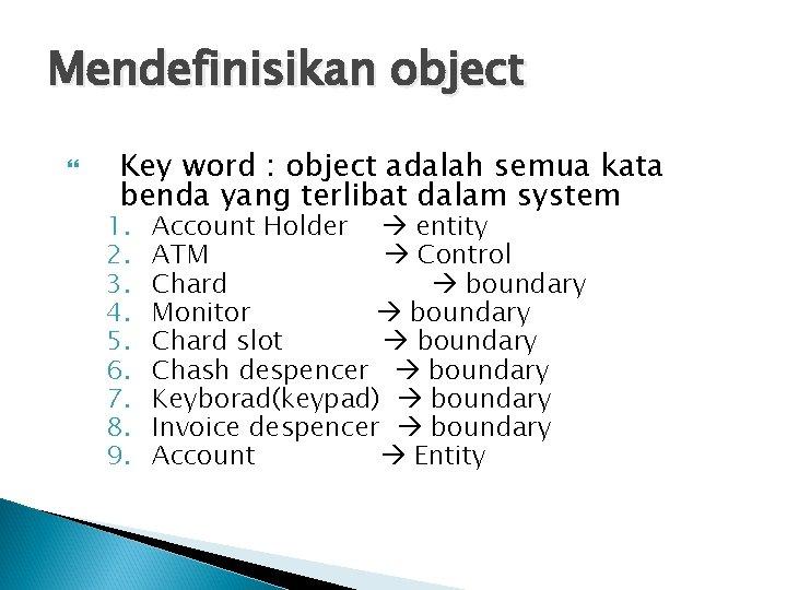 Mendefinisikan object Key word : object adalah semua kata benda yang terlibat dalam system