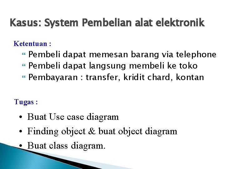 Kasus: System Pembelian alat elektronik Ketentuan : Pembeli dapat memesan barang via telephone Pembeli