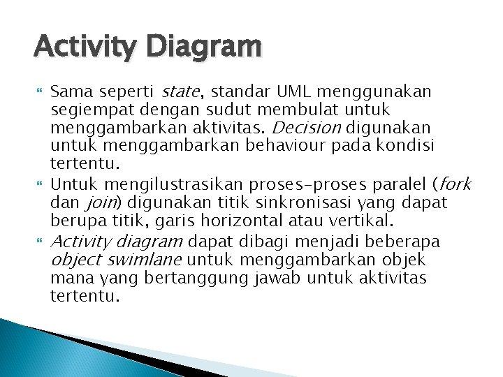 Activity Diagram Sama seperti state, standar UML menggunakan segiempat dengan sudut membulat untuk menggambarkan