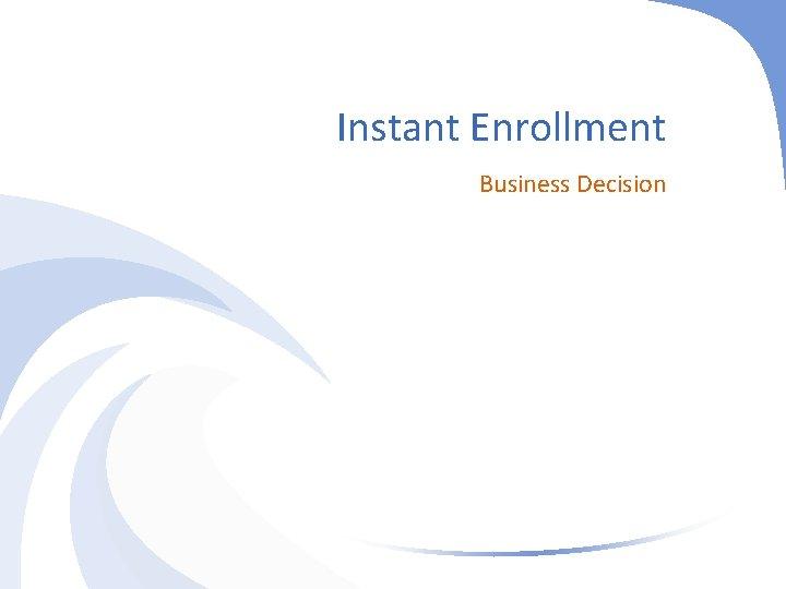 Instant Enrollment Business Decision