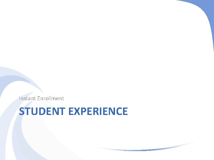 Instant Enrollment STUDENT EXPERIENCE