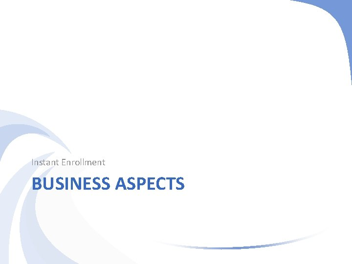 Instant Enrollment BUSINESS ASPECTS