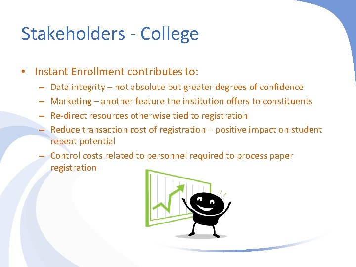 Stakeholders - College • Instant Enrollment contributes to: Data integrity – not absolute but
