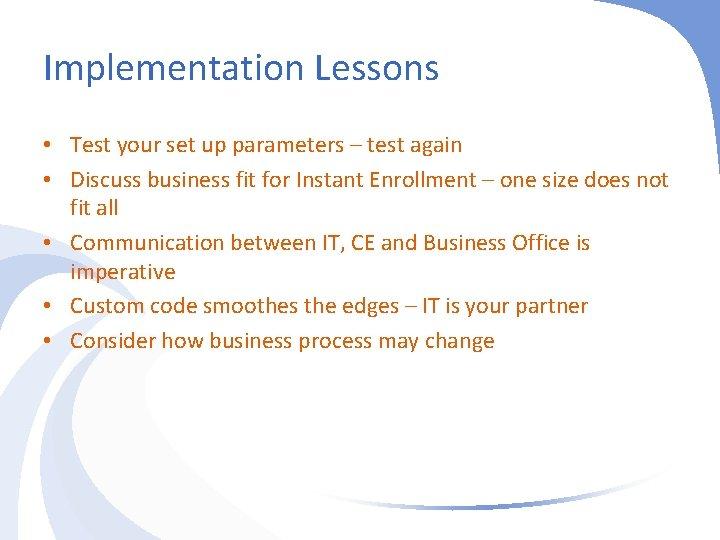 Implementation Lessons • Test your set up parameters – test again • Discuss business
