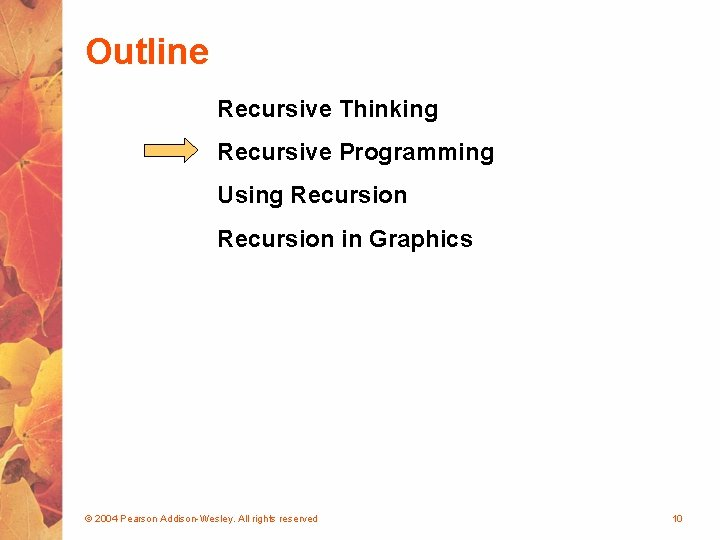 Outline Recursive Thinking Recursive Programming Using Recursion in Graphics © 2004 Pearson Addison-Wesley. All