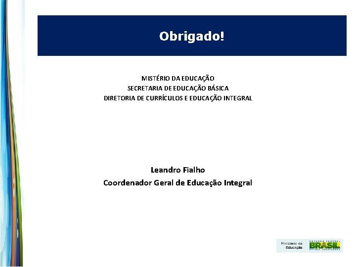 Obrigado! MISTÉRIO DA EDUCAÇÃO SECRETARIA DE EDUCAÇÃO BÁSICA DIRETORIA DE CURRÍCULOS E EDUCAÇÃO INTEGRAL