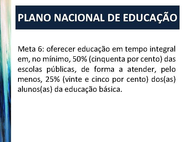 PLANO NACIONAL DE EDUCAÇÃO Meta 6: oferecer educação em tempo integral em, no mínimo,