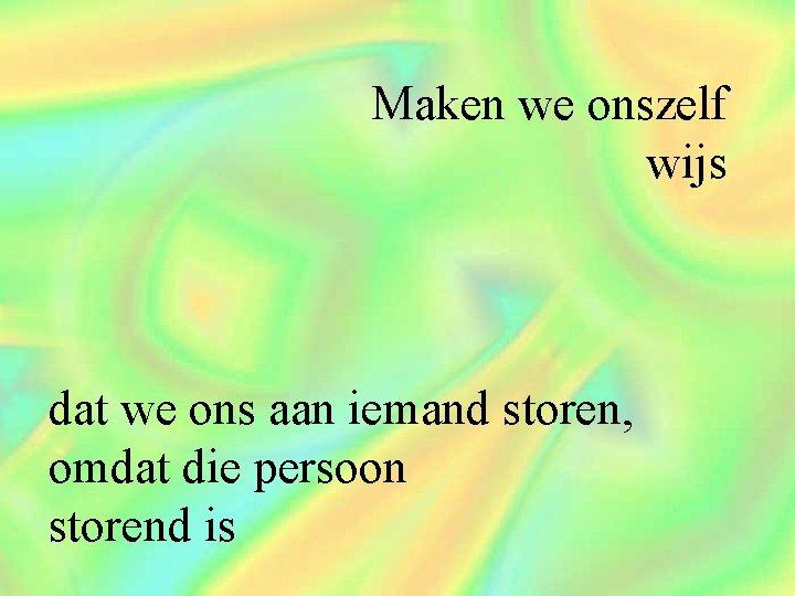Maken we onszelf wijs dat we ons aan iemand storen, omdat die persoon storend