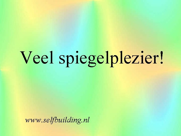 Veel spiegelplezier! www. selfbuilding. nl