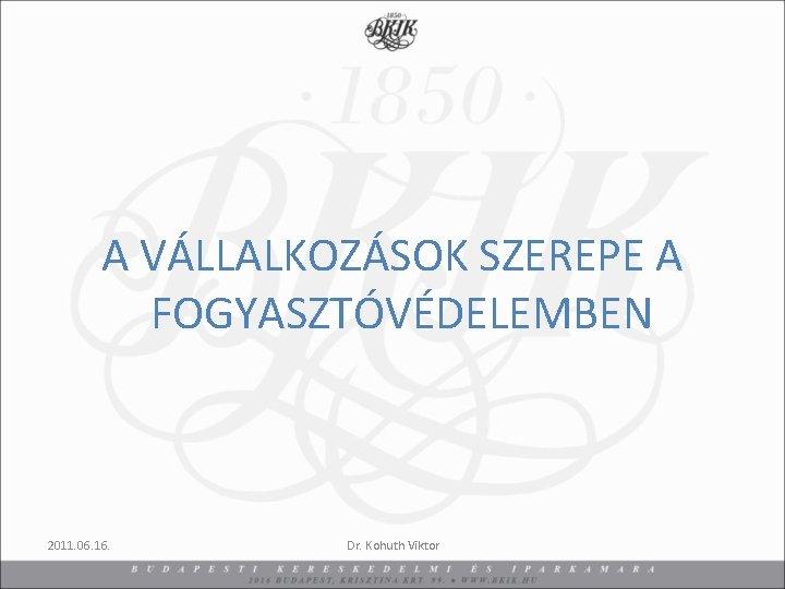 A VÁLLALKOZÁSOK SZEREPE A FOGYASZTÓVÉDELEMBEN 2011. 06. 16. Dr. Kohuth Viktor