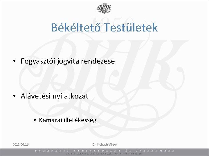 Békéltető Testületek • Fogyasztói jogvita rendezése • Alávetési nyilatkozat • Kamarai illetékesség 2011. 06.
