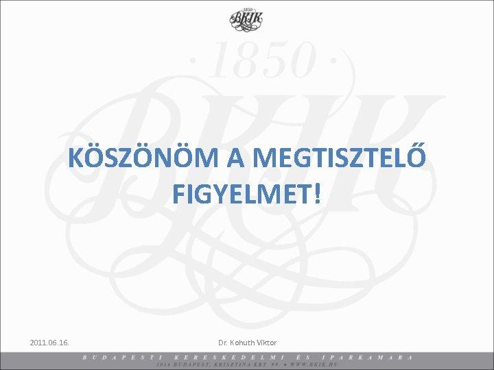 KÖSZÖNÖM A MEGTISZTELŐ FIGYELMET! 2011. 06. 16. Dr. Kohuth Viktor