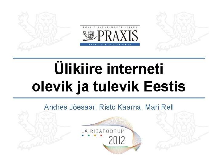 Ülikiire interneti olevik ja tulevik Eestis Andres Jõesaar, Risto Kaarna, Mari Rell