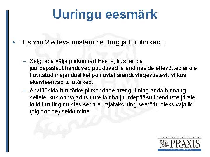 """Uuringu eesmärk • """"Estwin 2 ettevalmistamine: turg ja turutõrked"""": – Selgitada välja piirkonnad Eestis,"""