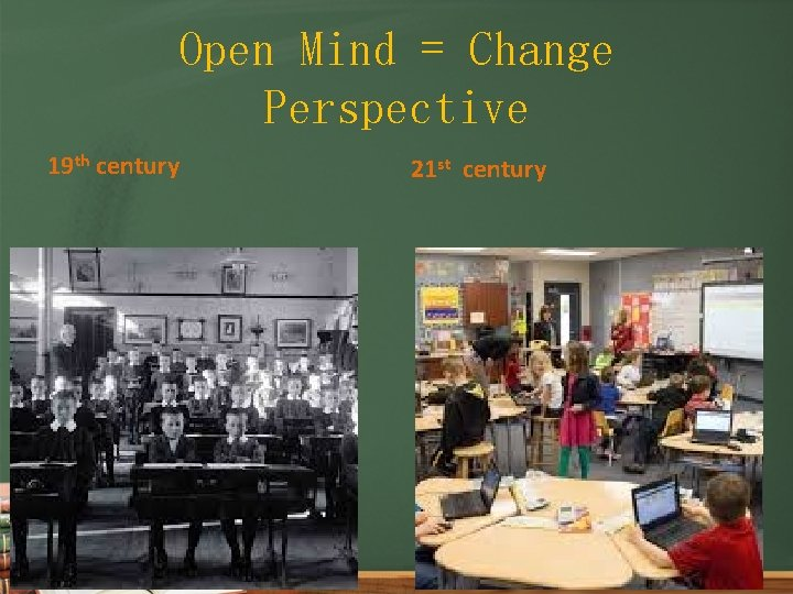 Open Mind = Change Perspective 19 th century 21 st century