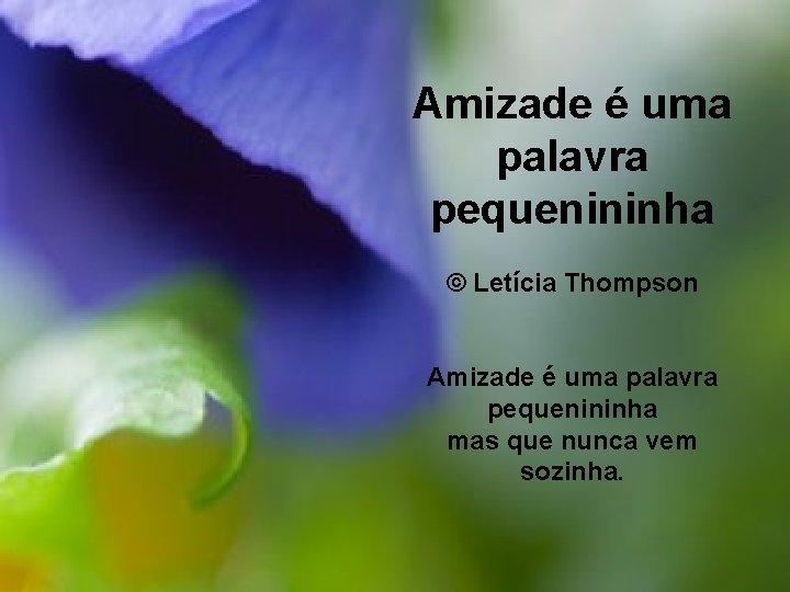 Amizade é uma palavra pequenininha © Letícia Thompson Amizade é uma palavra pequenininha mas